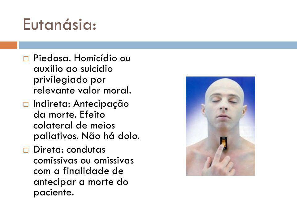 Eutanásia:  Piedosa.Homicídio ou auxílio ao suicídio privilegiado por relevante valor moral.