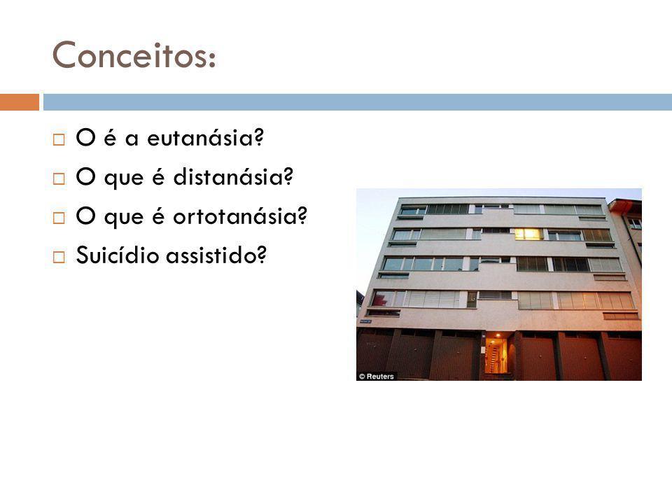 Conceitos:  O é a eutanásia?  O que é distanásia?  O que é ortotanásia?  Suicídio assistido?
