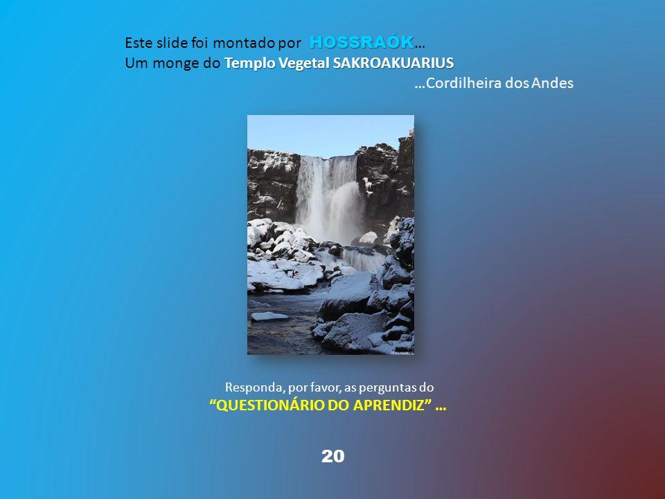 20 HOSSRAÓK Este slide foi montado por HOSSRAÓK … Templo Vegetal SAKROAKUARIUS Um monge do Templo Vegetal SAKROAKUARIUS …Cordilheira dos Andes Responda, por favor, as perguntas do QUESTIONÁRIO DO APRENDIZ …