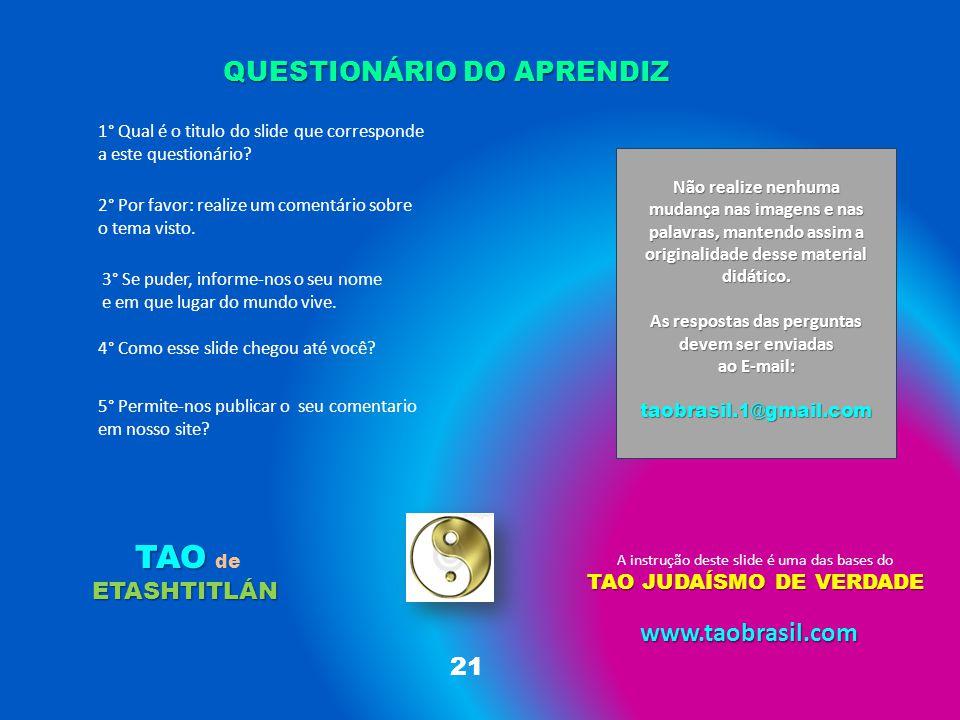 QUESTIONÁRIO DO APRENDIZ A instrução deste slide é uma das bases do TAO JUDAÍSMO DE VERDADE TAO ETASHTITLÁN TAO de ETASHTITLÁN 21 2° Por favor: realize um comentário sobre o tema visto.