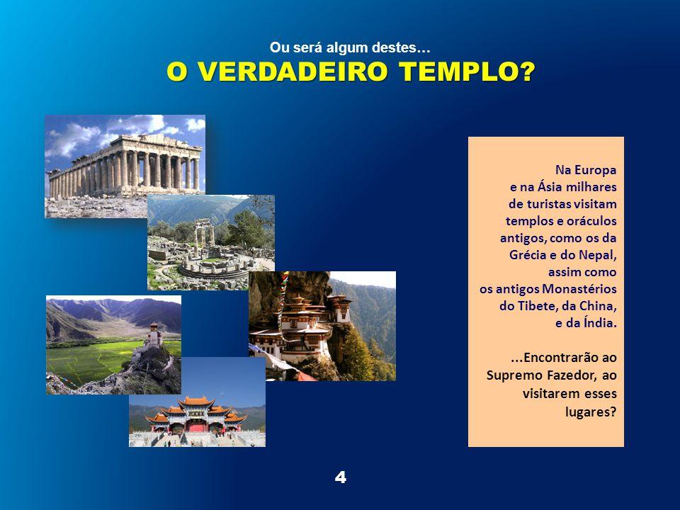 4 Na Europa e na Ásia milhares de turistas visitam templos e oráculos antigos, como os da Grécia e do Nepal, assim como os antigos Monastérios do Tibete, da China, e da Índia....Encontrarão ao Supremo Fazedor, ao visitarem esses lugares.