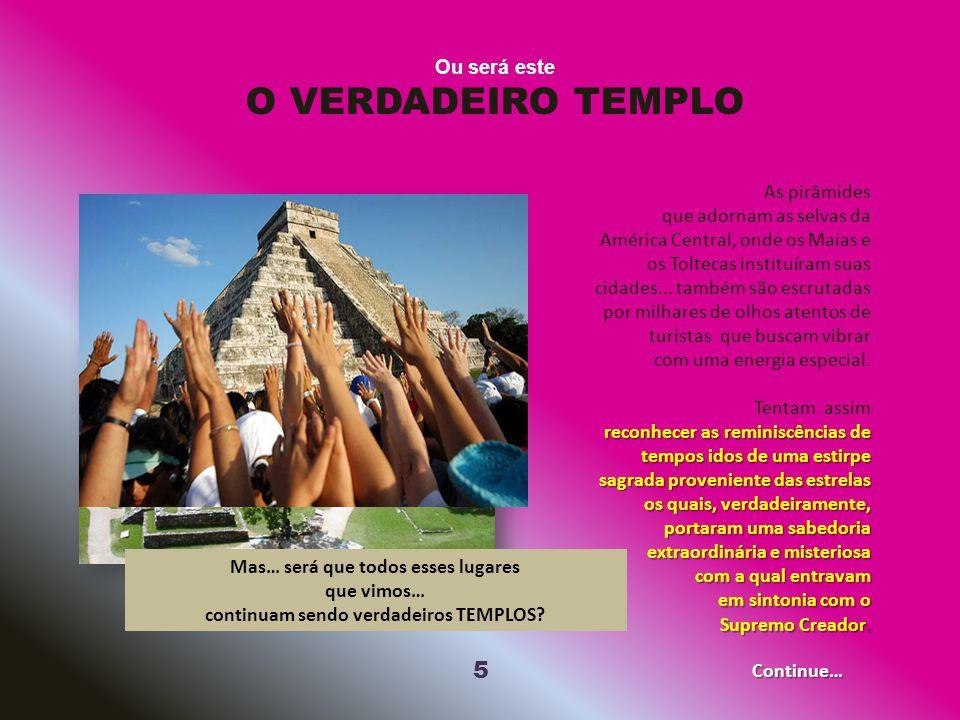 5 Ou será este O VERDADEIRO TEMPLO As pirâmides que adornam as selvas da América Central, onde os Maias e os Toltecas instituíram suas cidades...