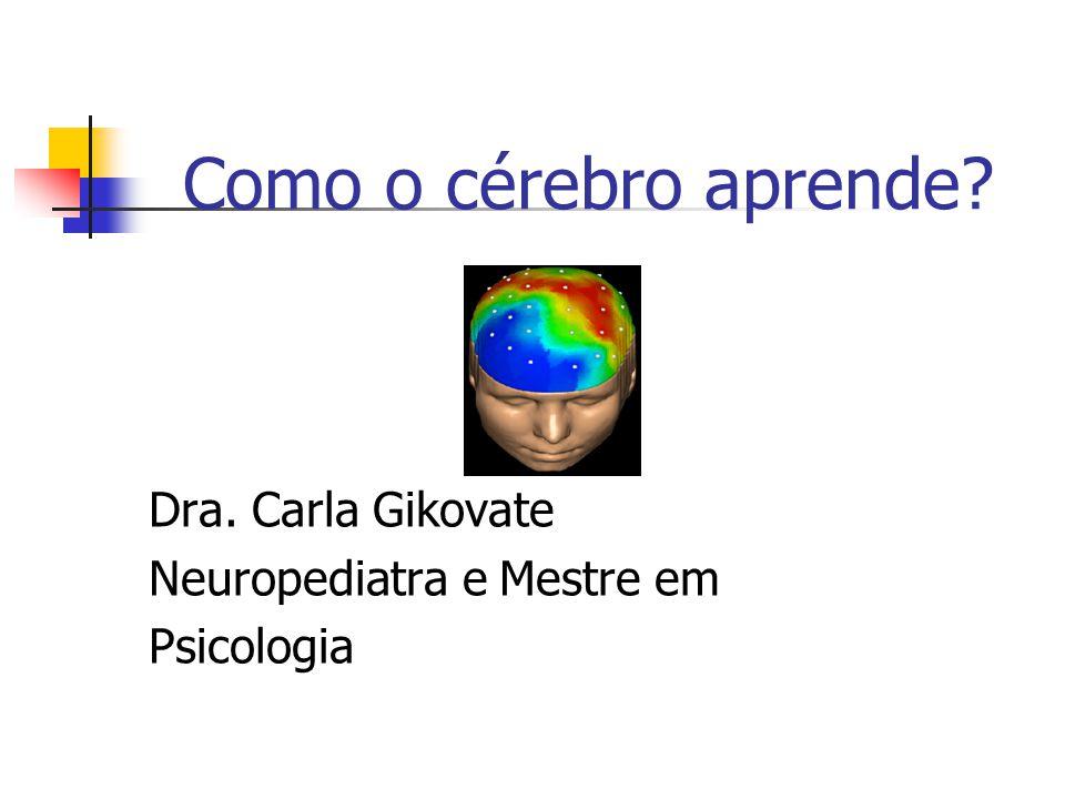 Como o cérebro aprende? Dra. Carla Gikovate Neuropediatra e Mestre em Psicologia
