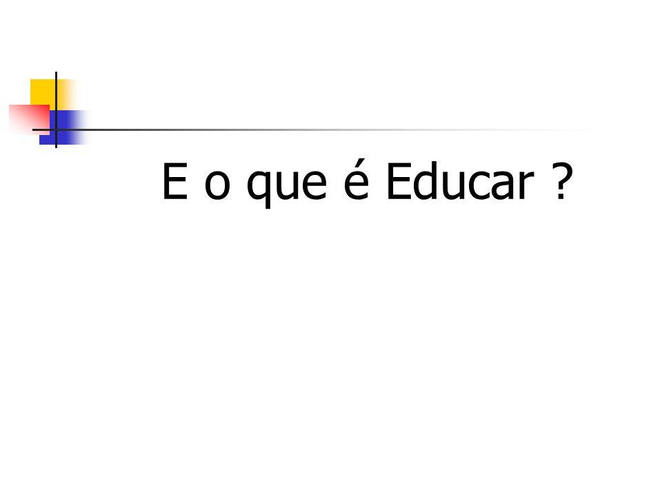 E o que é Educar ?