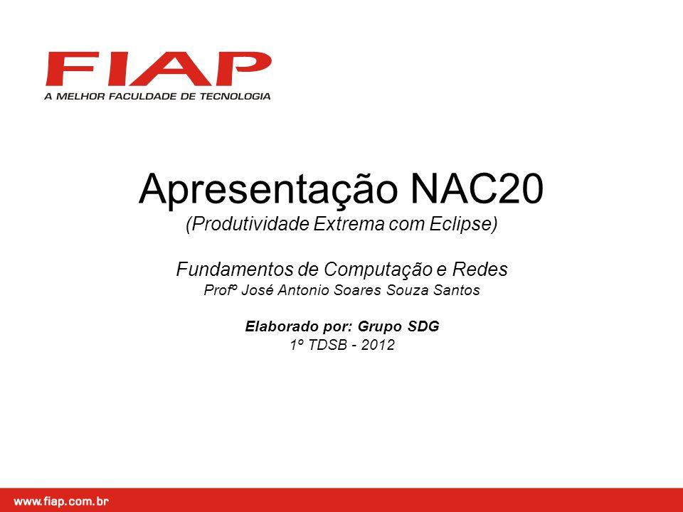 Apresentação NAC20 (Produtividade Extrema com Eclipse) Fundamentos de Computação e Redes Profº José Antonio Soares Souza Santos Elaborado por: Grupo SDG 1º TDSB - 2012
