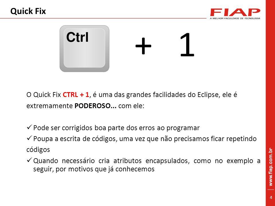4 Quick Fix + 1 O Quick Fix CTRL + 1, é uma das grandes facilidades do Eclipse, ele é extremamente PODEROSO...