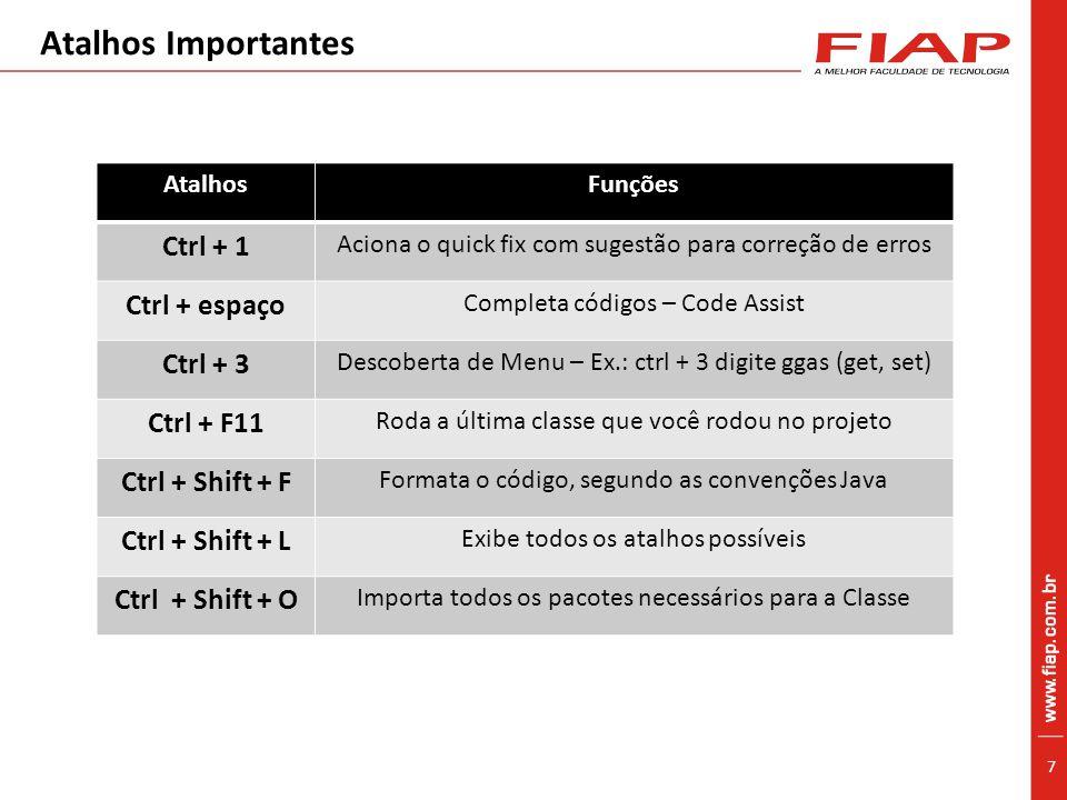 7 Atalhos Importantes AtalhosFunções Ctrl + 1 Aciona o quick fix com sugestão para correção de erros Ctrl + espaço Completa códigos – Code Assist Ctrl + 3 Descoberta de Menu – Ex.: ctrl + 3 digite ggas (get, set) Ctrl + F11 Roda a última classe que você rodou no projeto Ctrl + Shift + F Formata o código, segundo as convenções Java Ctrl + Shift + L Exibe todos os atalhos possíveis Ctrl + Shift + O Importa todos os pacotes necessários para a Classe