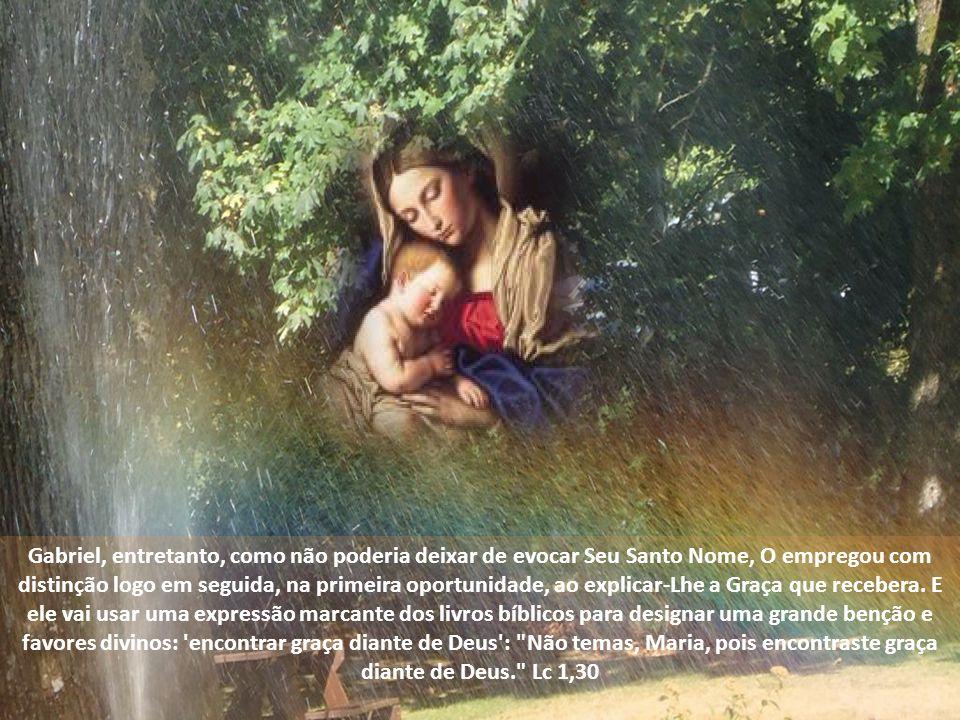 Tão singular e sagrado é Seu Nome que o Arcanjo Gabriel não O pronunciou em suas primeiras palavras, mas preferiu chamá-La de Cheia de Graça : Ave, Cheia de Graça, o Senhor é Contigo. Lc 1,28.