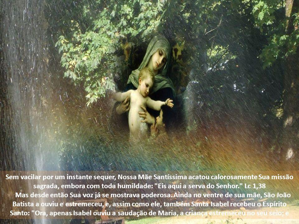 Sem vacilar por um instante sequer, Nossa Mãe Santíssima acatou calorosamente Sua missão sagrada, embora com toda humildade: Eis aqui a serva do Senhor. Lc 1,38 Mas desde então Sua voz já se mostrava poderosa.