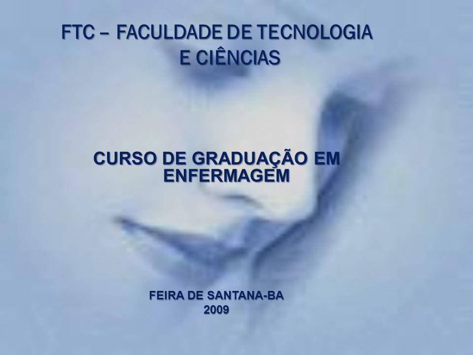 FTC – FACULDADE DE TECNOLOGIA E CIÊNCIAS CURSO DE GRADUAÇÃO EM ENFERMAGEM FEIRA DE SANTANA-BA 2009