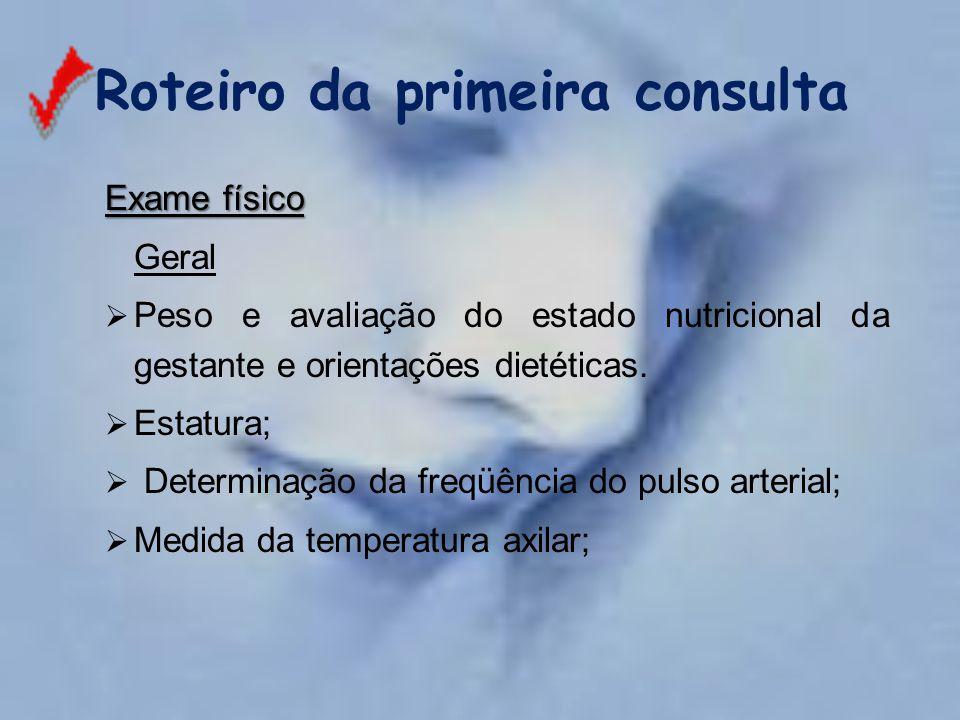 Roteiro da primeira consulta Exame físico Geral  Peso e avaliação do estado nutricional da gestante e orientações dietéticas.  Estatura;  Determina