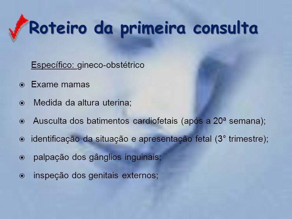 Roteiro da primeira consulta Específico: gineco-obstétrico  Exame mamas  Medida da altura uterina;  Ausculta dos batimentos cardiofetais (após a 20