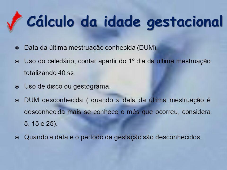 Cálculo da idade gestacional  Data da última mestruação conhecida (DUM).  Uso do caledário, contar apartir do 1º dia da ultima mestruação totalizand