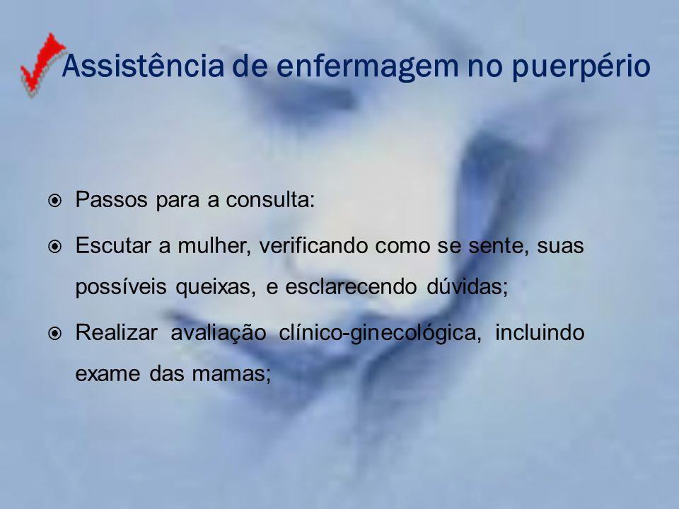 Assistência de enfermagem no puerpério  Passos para a consulta:  Escutar a mulher, verificando como se sente, suas possíveis queixas, e esclarecendo