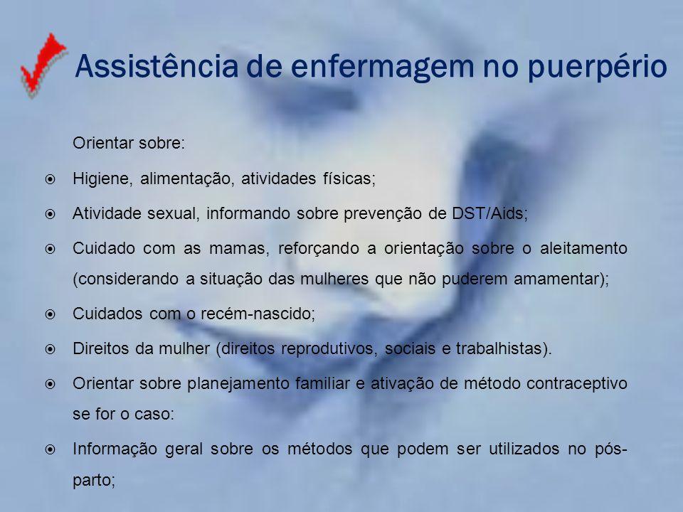 Assistência de enfermagem no puerpério Orientar sobre:  Higiene, alimentação, atividades físicas;  Atividade sexual, informando sobre prevenção de D