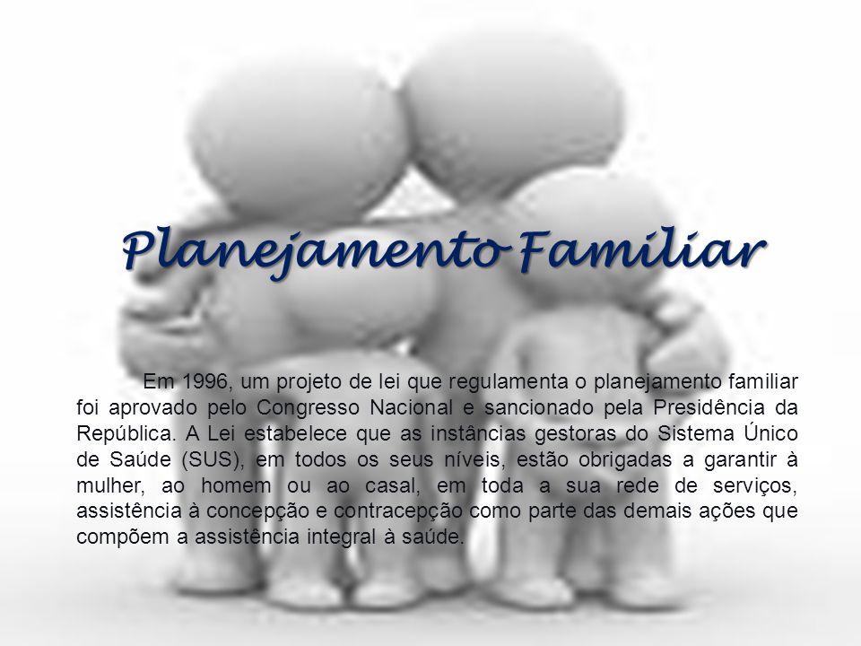 Planejamento Familiar Em 1996, um projeto de lei que regulamenta o planejamento familiar foi aprovado pelo Congresso Nacional e sancionado pela Presid