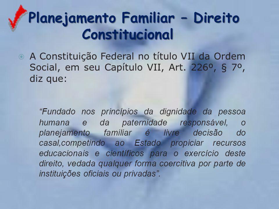 Planejamento Familiar – Direito Constitucional Planejamento Familiar – Direito Constitucional  A Constituição Federal no título VII da Ordem Social,