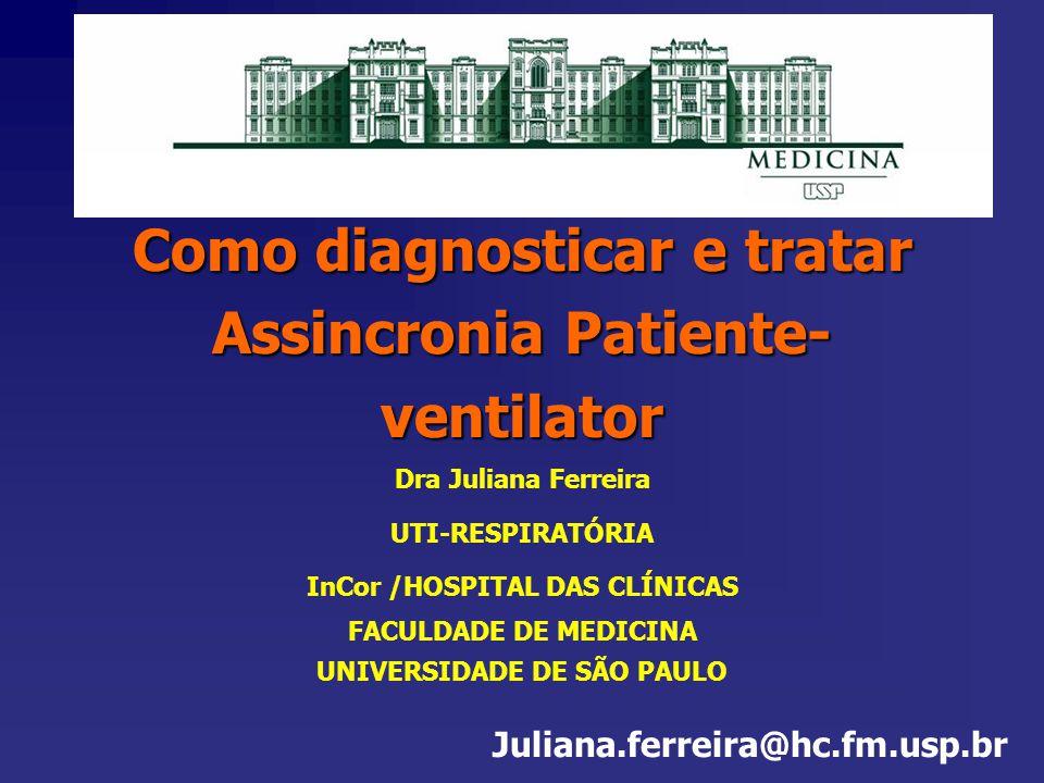 Como diagnosticar e tratar Assincronia Patiente- ventilator Dra Juliana Ferreira UTI-RESPIRATÓRIA InCor /HOSPITAL DAS CLÍNICAS FACULDADE DE MEDICINA U