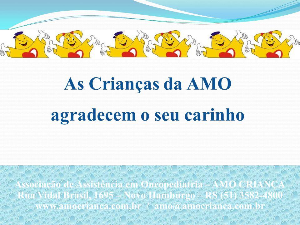 As Crianças da AMO agradecem o seu carinho Associação de Assistência em Oncopediatria – AMO CRIANÇA Rua Vidal Brasil, 1695 – Novo Hamburgo – RS (51) 3582-4800 www.amocrianca.com.br / amo@amocrianca.com.br Associação de Assistência em Oncopediatria – AMO CRIANÇA Rua Vidal Brasil, 1695 – Novo Hamburgo – RS (51) 3582-4800 www.amocrianca.com.br / amo@amocrianca.com.br