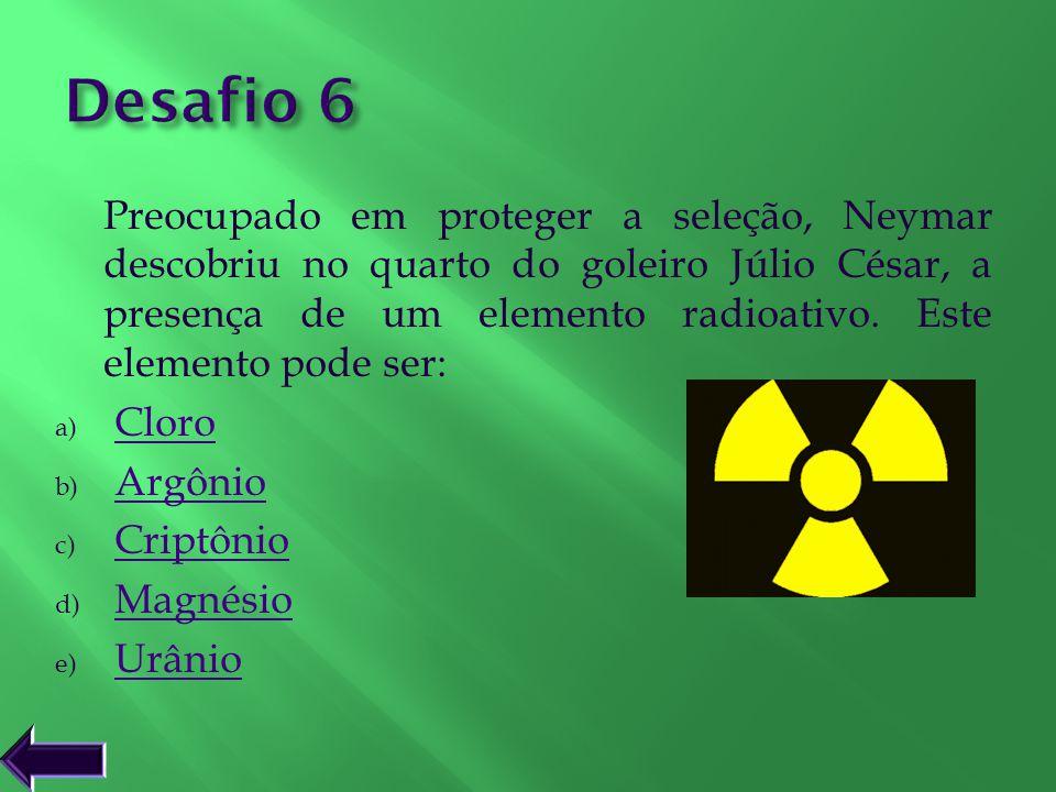 Preocupado em proteger a seleção, Neymar descobriu no quarto do goleiro Júlio César, a presença de um elemento radioativo. Este elemento pode ser: a)