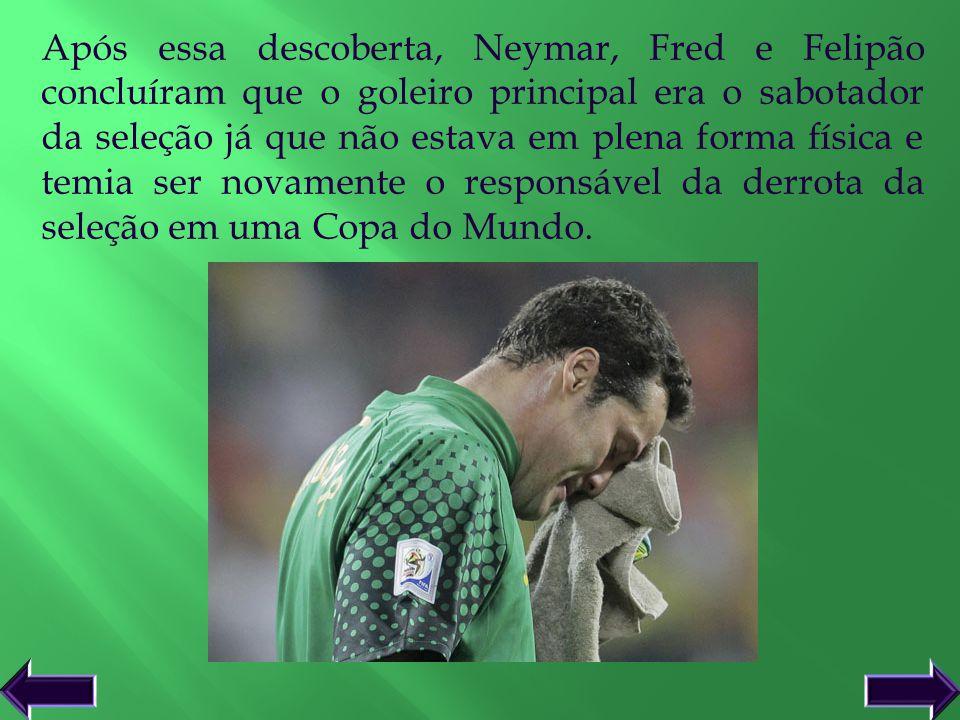 Após essa descoberta, Neymar, Fred e Felipão concluíram que o goleiro principal era o sabotador da seleção já que não estava em plena forma física e t