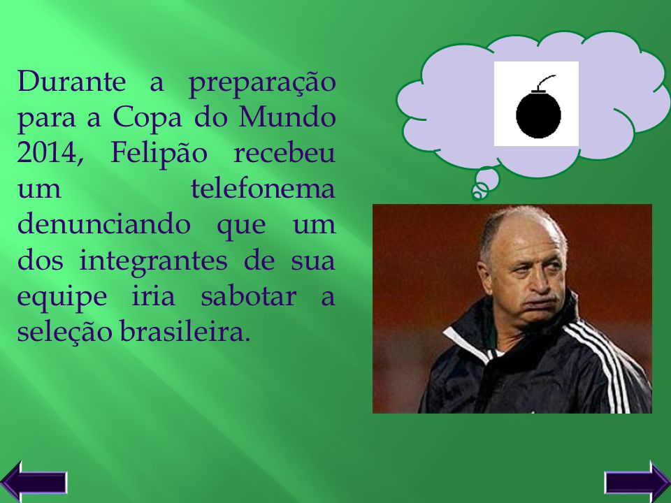 Durante a preparação para a Copa do Mundo 2014, Felipão recebeu um telefonema denunciando que um dos integrantes de sua equipe iria sabotar a seleção