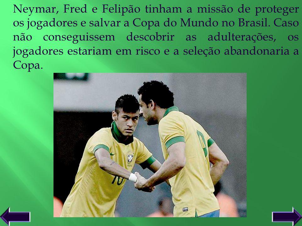 Neymar, Fred e Felipão tinham a missão de proteger os jogadores e salvar a Copa do Mundo no Brasil. Caso não conseguissem descobrir as adulterações, o