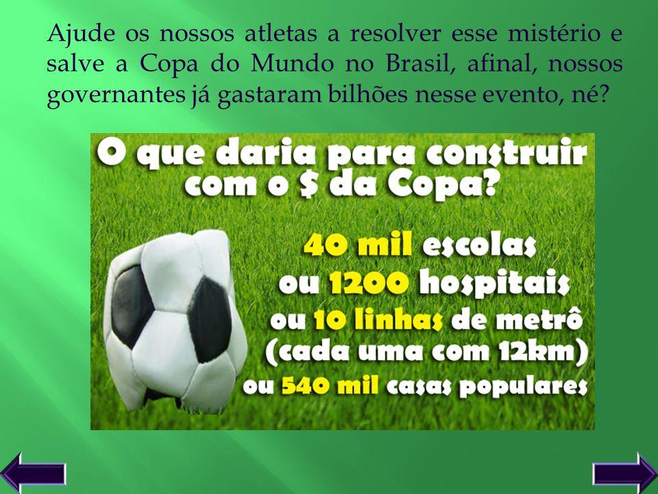 Ajude os nossos atletas a resolver esse mistério e salve a Copa do Mundo no Brasil, afinal, nossos governantes já gastaram bilhões nesse evento, né? v