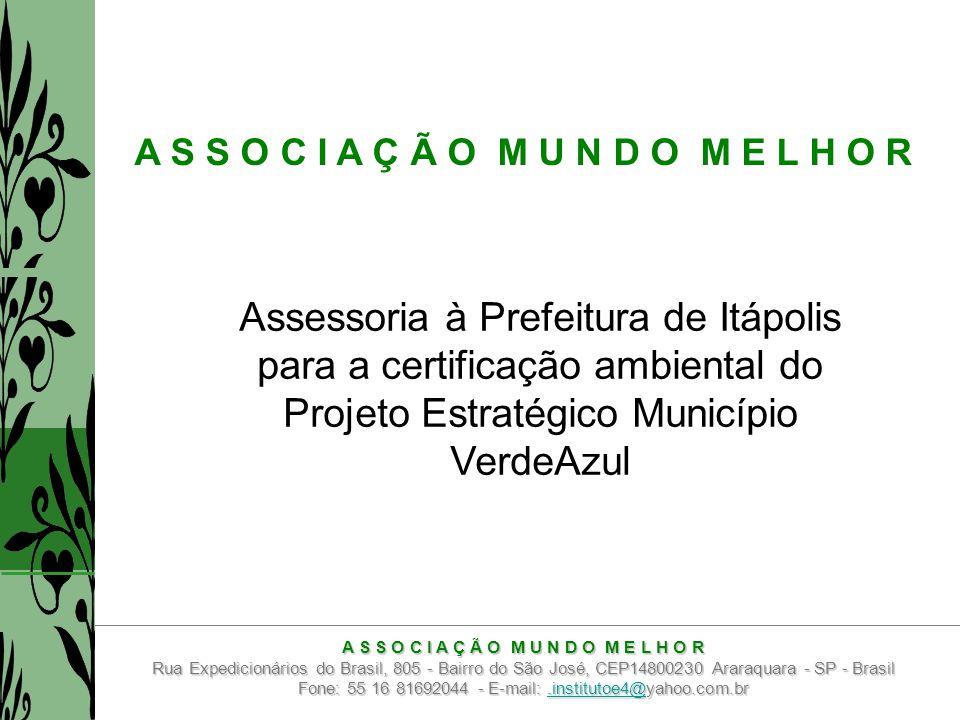 A S S O C I A Ç Ã O M U N D O M E L H O R Assessoria à Prefeitura de Itápolis para a certificação ambiental do Projeto Estratégico Município VerdeAzul A S S O C I A Ç Ã O M U N D O M E L H O R Rua Expedicionários do Brasil, 805 - Bairro do São José, CEP14800230 Araraquara - SP - Brasil Fone: 55 16 81692044 - E-mail:.institutoe4@yahoo.com.br.institutoe4@