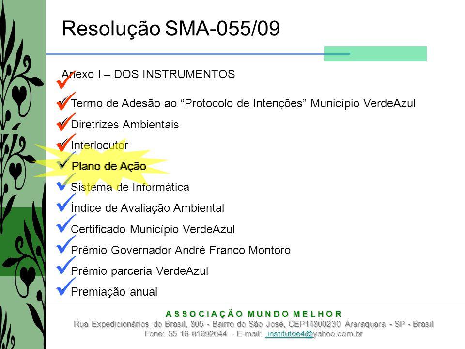 A S S O C I A Ç Ã O M U N D O M E L H O R Rua Expedicionários do Brasil, 805 - Bairro do São José, CEP14800230 Araraquara - SP - Brasil Fone: 55 16 81692044 - E-mail:.institutoe4@yahoo.com.br.institutoe4@ Resolução SMA-055/09 Anexo I – DOS INSTRUMENTOS Termo de Adesão ao Protocolo de Intenções Município VerdeAzul Diretrizes Ambientais Interlocutor Plano de Ação Sistema de Informática Índice de Avaliação Ambiental Certificado Município VerdeAzul Prêmio Governador André Franco Montoro Prêmio parceria VerdeAzul Premiação anual Plano de Ação