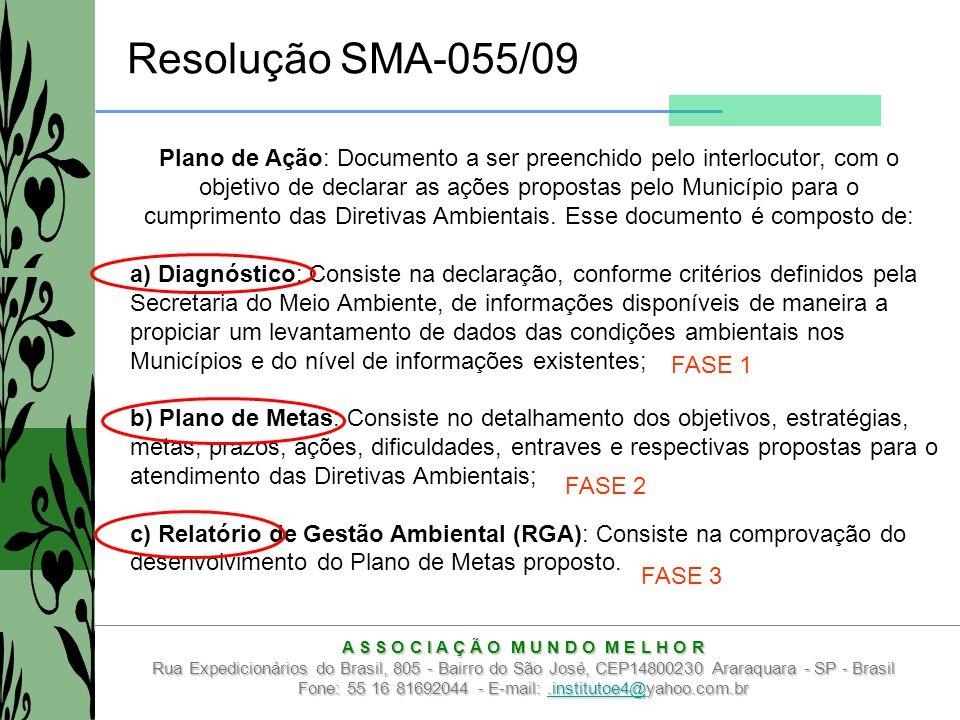 A S S O C I A Ç Ã O M U N D O M E L H O R Rua Expedicionários do Brasil, 805 - Bairro do São José, CEP14800230 Araraquara - SP - Brasil Fone: 55 16 81692044 - E-mail:.institutoe4@yahoo.com.br.institutoe4@ Resolução SMA-055/09 a) Diagnóstico: Consiste na declaração, conforme critérios definidos pela Secretaria do Meio Ambiente, de informações disponíveis de maneira a propiciar um levantamento de dados das condições ambientais nos Municípios e do nível de informações existentes; b) Plano de Metas: Consiste no detalhamento dos objetivos, estratégias, metas, prazos, ações, dificuldades, entraves e respectivas propostas para o atendimento das Diretivas Ambientais; c) Relatório de Gestão Ambiental (RGA): Consiste na comprovação do desenvolvimento do Plano de Metas proposto.