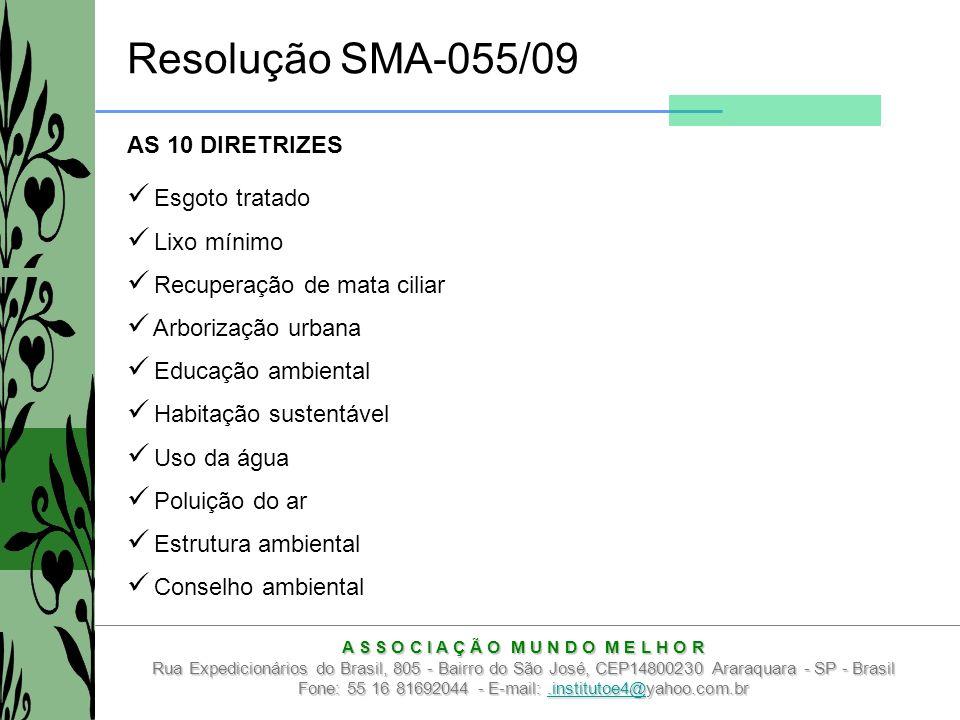 A S S O C I A Ç Ã O M U N D O M E L H O R Rua Expedicionários do Brasil, 805 - Bairro do São José, CEP14800230 Araraquara - SP - Brasil Fone: 55 16 81692044 - E-mail:.institutoe4@yahoo.com.br.institutoe4@ Resolução SMA-055/09 AS 10 DIRETRIZES Esgoto tratado Lixo mínimo Recuperação de mata ciliar Arborização urbana Educação ambiental Habitação sustentável Uso da água Poluição do ar Estrutura ambiental Conselho ambiental