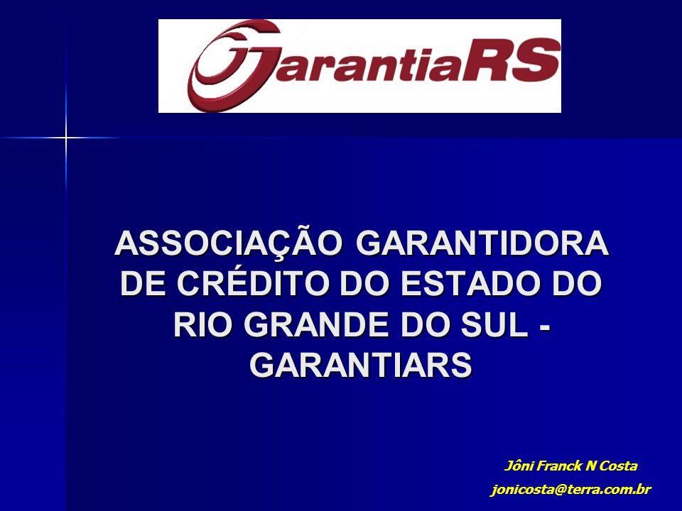 ASSOCIAÇÃO GARANTIDORA DE CRÉDITO DO ESTADO DO RIO GRANDE DO SUL - GARANTIARS Jôni Franck N Costa jonicosta@terra.com.br