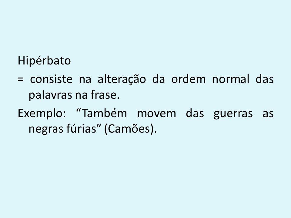 """Hipérbato = consiste na alteração da ordem normal das palavras na frase. Exemplo: """"Também movem das guerras as negras fúrias"""" (Camões)."""