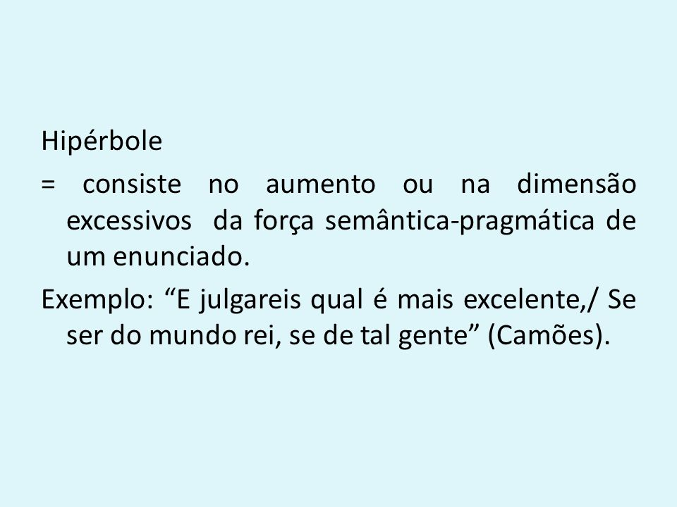 """Hipérbole = consiste no aumento ou na dimensão excessivos da força semântica-pragmática de um enunciado. Exemplo: """"E julgareis qual é mais excelente,/"""