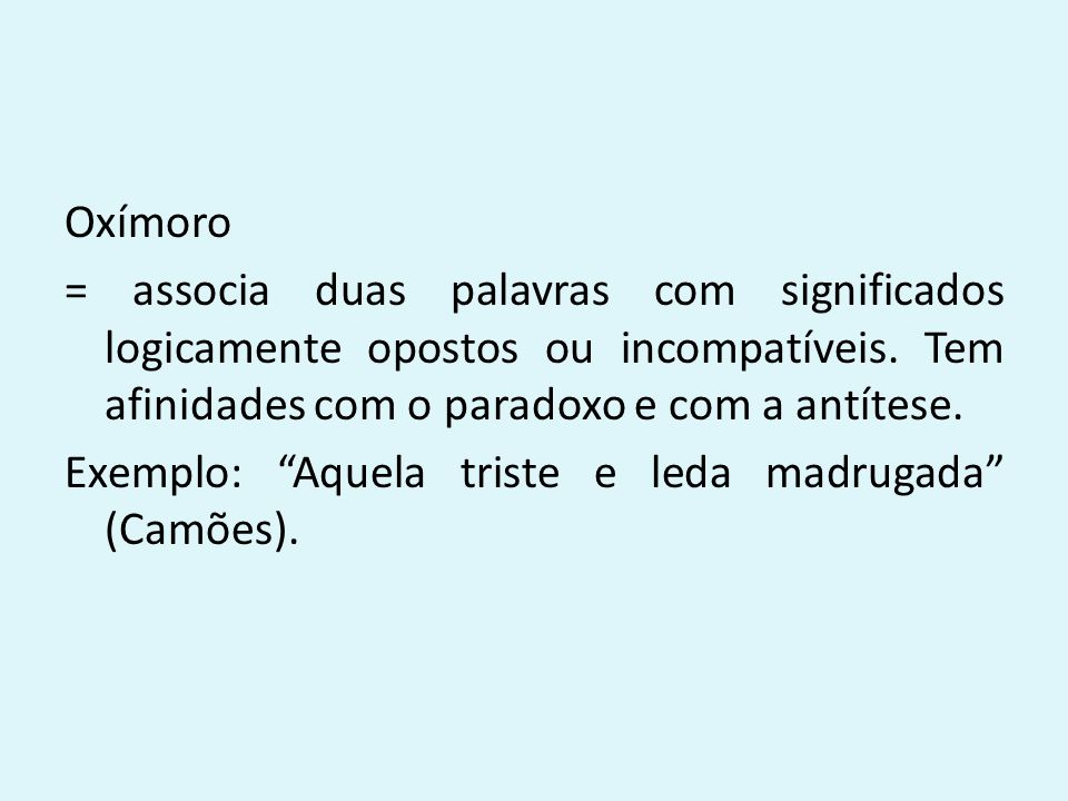 """Oxímoro = associa duas palavras com significados logicamente opostos ou incompatíveis. Tem afinidades com o paradoxo e com a antítese. Exemplo: """"Aquel"""