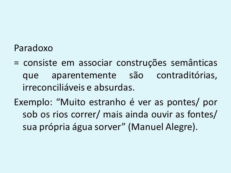 Paradoxo = consiste em associar construções semânticas que aparentemente são contraditórias, irreconciliáveis e absurdas.