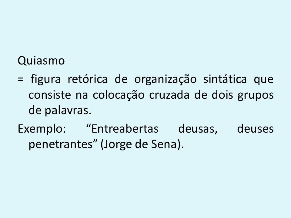 """Quiasmo = figura retórica de organização sintática que consiste na colocação cruzada de dois grupos de palavras. Exemplo: """"Entreabertas deusas, deuses"""
