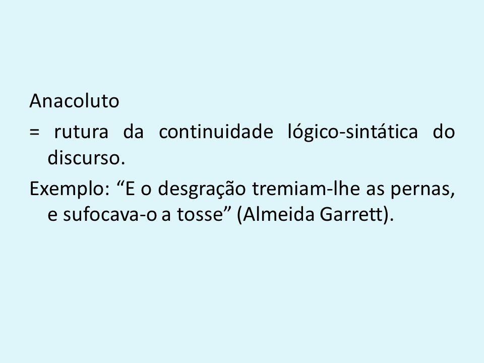 """Anacoluto = rutura da continuidade lógico-sintática do discurso. Exemplo: """"E o desgração tremiam-lhe as pernas, e sufocava-o a tosse"""" (Almeida Garrett"""