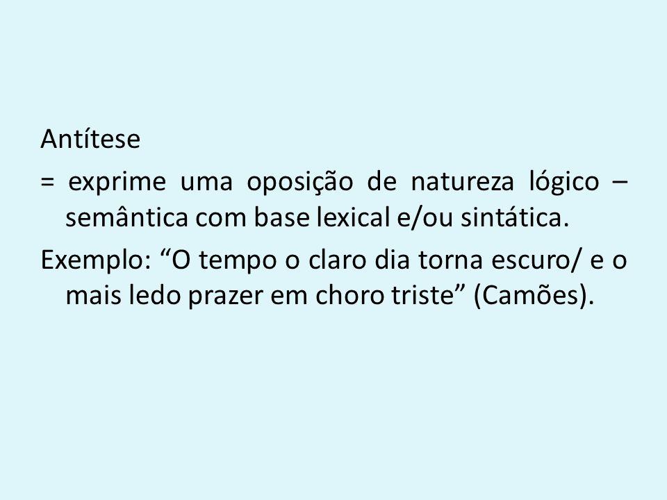 """Antítese = exprime uma oposição de natureza lógico – semântica com base lexical e/ou sintática. Exemplo: """"O tempo o claro dia torna escuro/ e o mais l"""