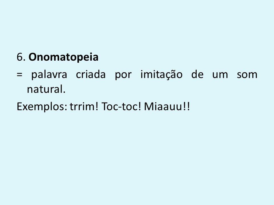 6. Onomatopeia = palavra criada por imitação de um som natural. Exemplos: trrim! Toc-toc! Miaauu!!