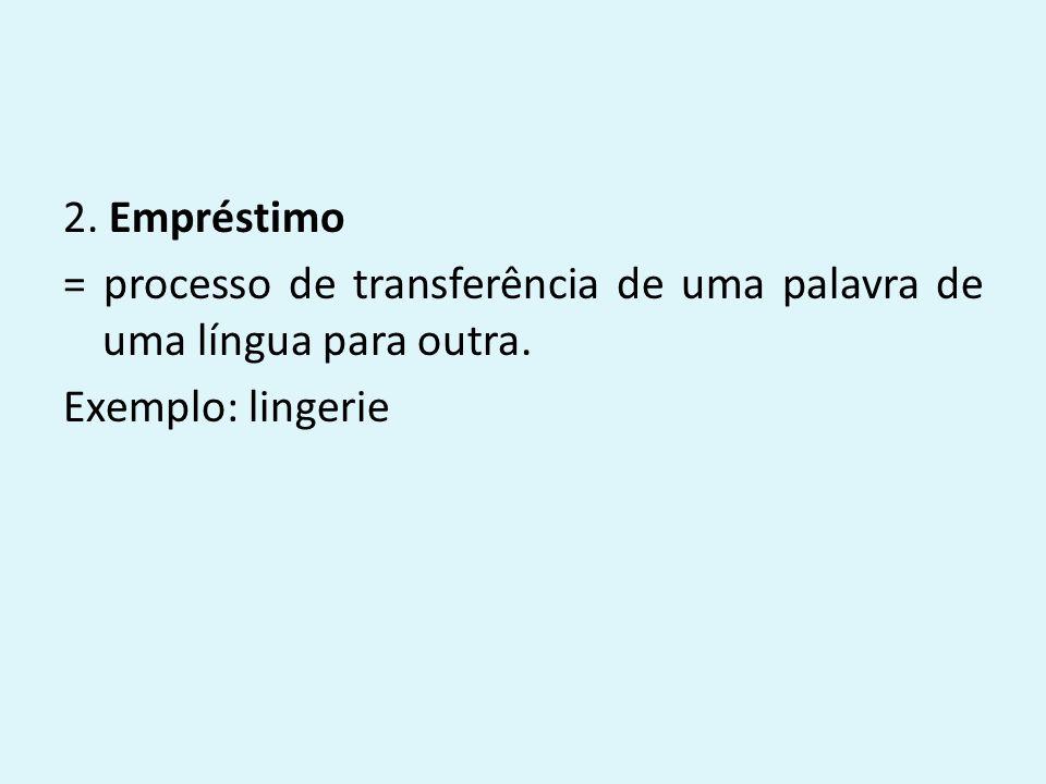 2.Empréstimo = processo de transferência de uma palavra de uma língua para outra.