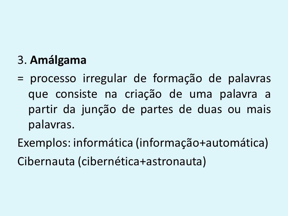 3. Amálgama = processo irregular de formação de palavras que consiste na criação de uma palavra a partir da junção de partes de duas ou mais palavras.