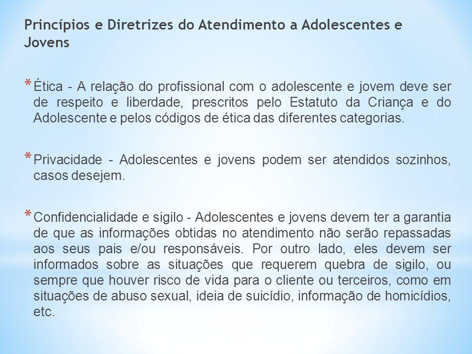 Princípios e Diretrizes do Atendimento a Adolescentes e Jovens * Ética - A relação do profissional com o adolescente e jovem deve ser de respeito e li