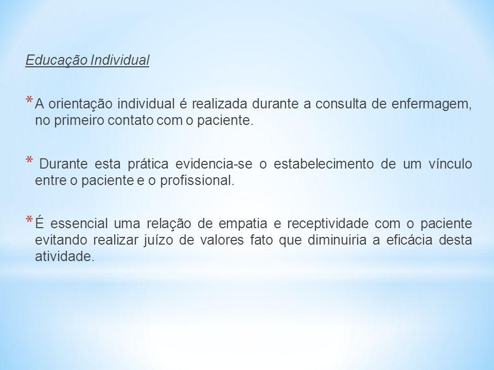 Educação Individual * A orientação individual é realizada durante a consulta de enfermagem, no primeiro contato com o paciente. * Durante esta prática