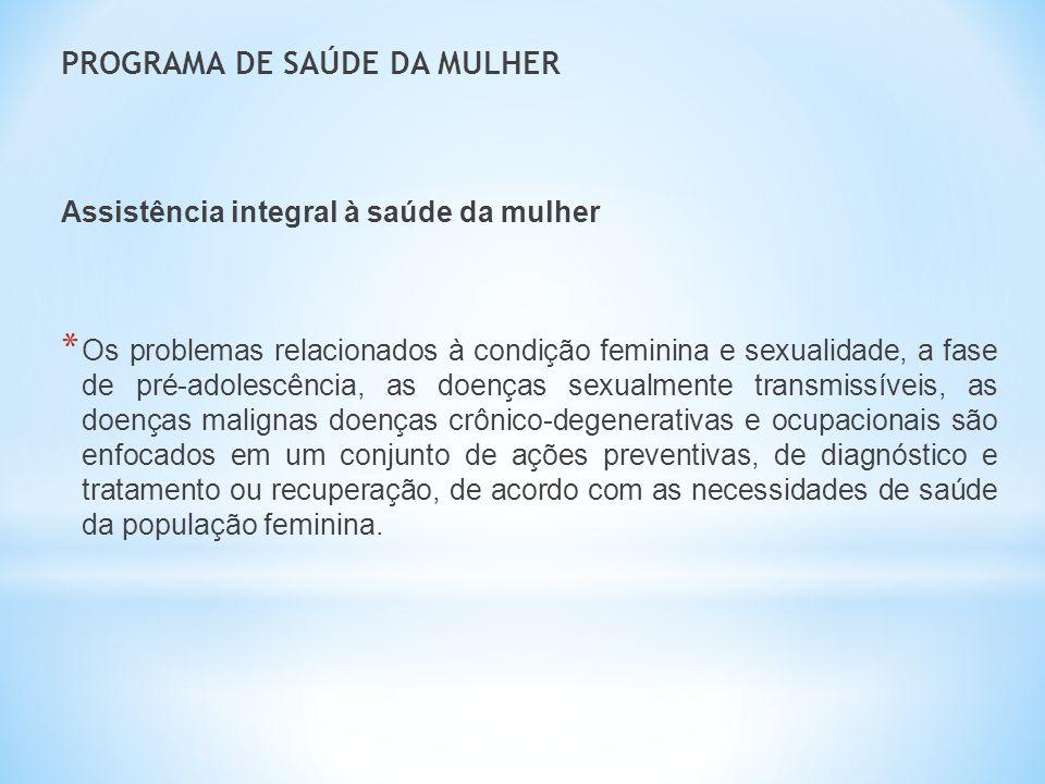 PROGRAMA DE SAÚDE DA MULHER Assistência integral à saúde da mulher * Os problemas relacionados à condição feminina e sexualidade, a fase de pré-adoles