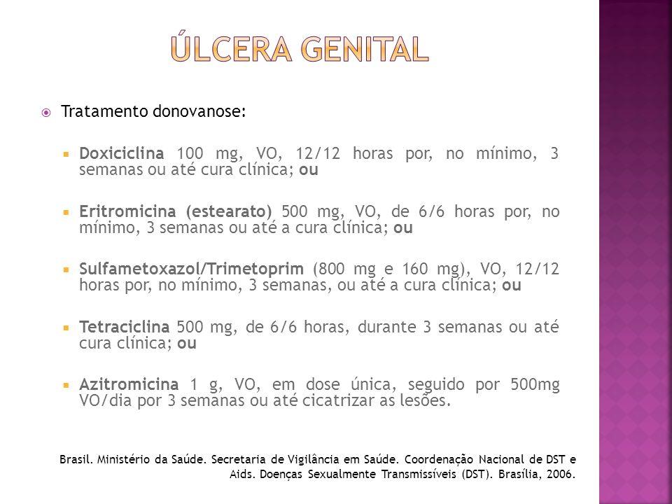  Tratamento donovanose:  Doxiciclina 100 mg, VO, 12/12 horas por, no mínimo, 3 semanas ou até cura clínica; ou  Eritromicina (estearato) 500 mg, VO
