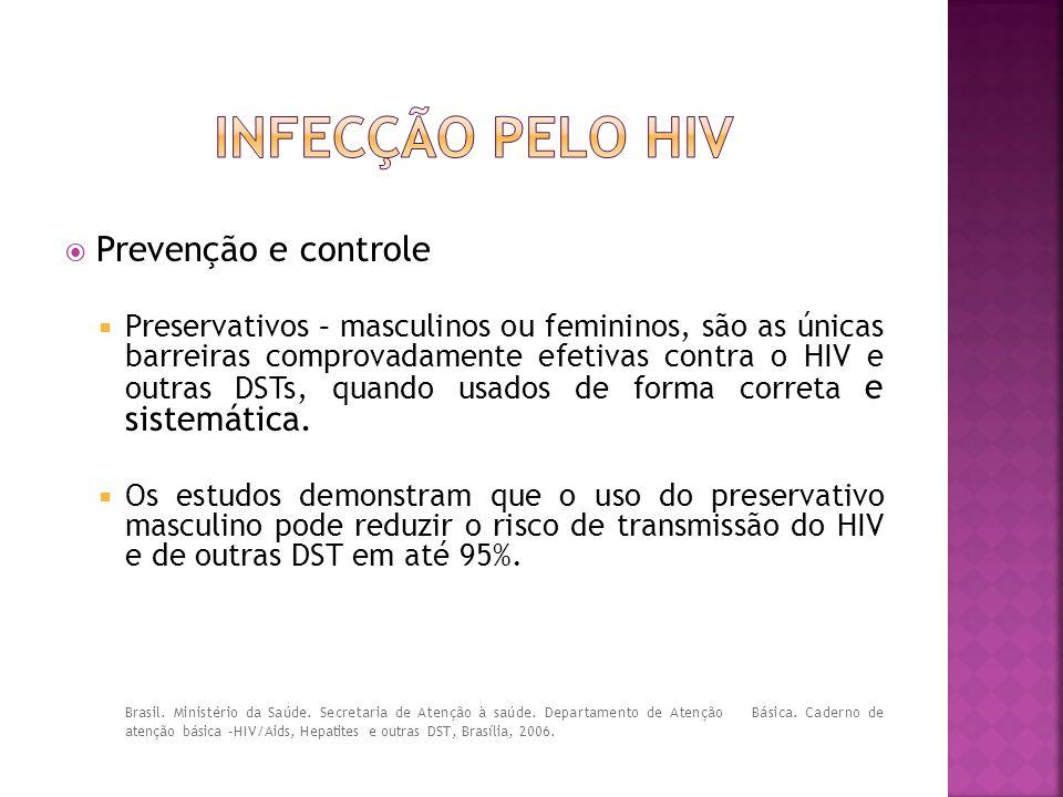  Prevenção e controle  Preservativos – masculinos ou femininos, são as únicas barreiras comprovadamente efetivas contra o HIV e outras DSTs, quando