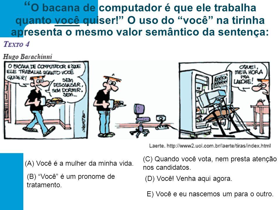 O bacana de computador é que ele trabalha quanto você quiser! O uso do você na tirinha apresenta o mesmo valor semântico da sentença: (A) Você é a mulher da minha vida.