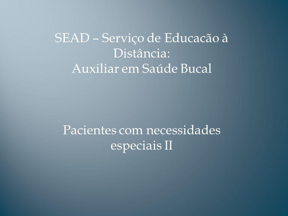 SEAD – Serviço de Educacão à Distância: Auxiliar em Saúde Bucal Pacientes com necessidades especiais II